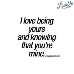 """I love being yours and knowing that you're mine."" Make sure you check out this romantic quote and all the other quotes at lovablequote.com!"