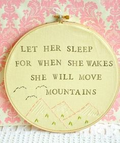 Let her sleep for when she wakes she will move mountains     And though she be but little, she is fierce   A girl is like a young tree, s...