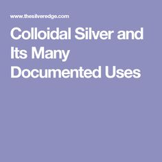 Colloidal Silver and Its Many Documented Uses