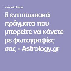 6 εντυπωσιακά πράγματα που μπορείτε να κάνετε με φωτογραφίες σας - Astrology.gr