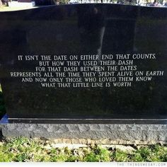 It isn't the date on either end that counts but how they used their dash for that dash between the dates represents all the time they spent alive