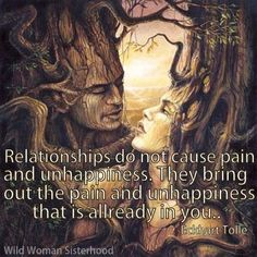 """""""Relationships do not cause pain and unhappiness. They bring out the pain and unhappiness that is already in you."""" - Eckhart Tolle"""