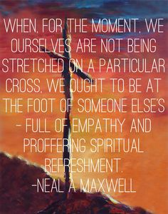 When, for the moment, we ourselves are not being stretched on a particular cross, we ought to be at the foot of someone else's—full of empathy and proffering spiritual refreshment.