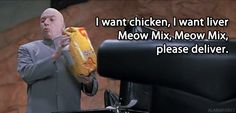 I want chicken, I want liver, Meow Mix, Meow Mix, please deliver.