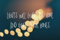 light will guide you home and ignite your bones.