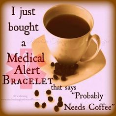 """I just bought a Medical Alert Bracelet that says:  """"Probably Needs Coffee."""""""