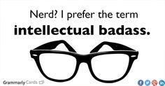 I prefer the term 'intellectual badass.' #nerdy