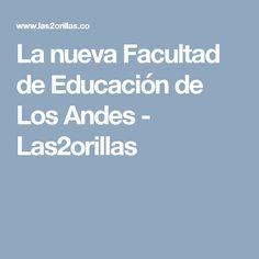 La nueva Facultad de Educación de Los Andes - Las2orillas