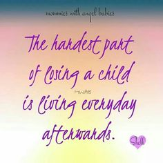 The hardest part of losing a child is living everyday afterwards