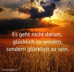 Es geht nicht darum, glücklich zu werden, sondern glücklich zu sein... #Dankebitte #Sprüche #Gedanken #Weisheiten #Zitate