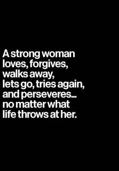 A Strong Woman Loves, Forgives, Walks Away, Lets Go, Tries again, and Perseveres.... No matter what life throws at her