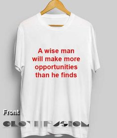Quote On T Shirt A Wise Man Will Make More Opportunities Than He Finds 7664e79bceed