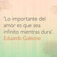 'Lo importante del amor es que sea infinito mientras dura'. Eduardo Galeano #frases #citas