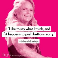 """I like to say what I think, and if it happens to push buttons, sorry."" -- Miranda Lambert. Click here for more country fun: http://www.people.com/people/country/"