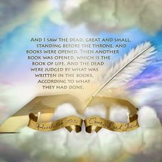 And I saw the dead, great and small, standing before the throne, and books were opened. Then another book was opened, which is the book of life. And the dead were judged by what was written in the books, according to what they had done. Revelation 20:12 Come, Lord Jesus Revelation 22:20