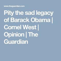 Pity the sad legacy of Barack Obama | Cornel West | Opinion | The Guardian