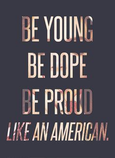 Be young, be dope, be proud Like an American...