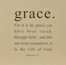 For it is by GRACE you have been saved, through faith, and this not from yourselves, it is the Gift of God. ~ Ephesians 2:8