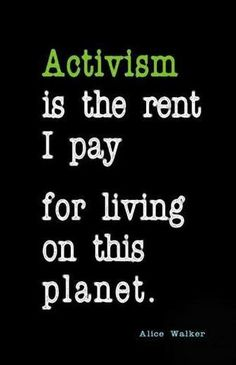 Activism is the rent I pay for living on th is planet. - Alice Walker