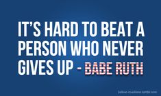 Babe Ruth. It's hard to beat a person who never gives up
