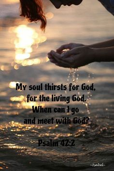 My soul thirsts for God, for the living God. When can I go and meet with God? Psalm 42:2