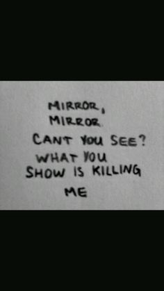 """""""MIRROR, MIRROR Can't you see? What you show is killing me."""""""