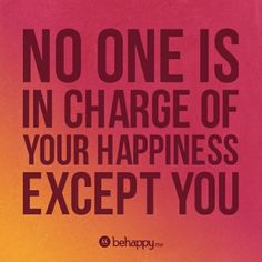 You are not in charge of NO ONE'S happiness....