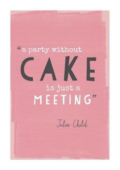 """a party without cake is just a meeting""-Julia Child"