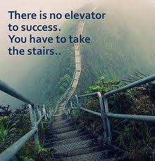 There is no elevator to success. You have to take the stairs........ So..... What are you waiting for? Start climbing!