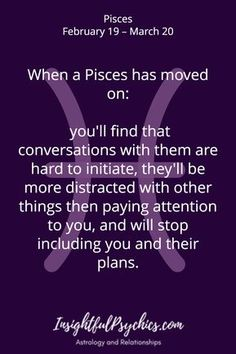 When a Pisces has moved on: you'll find that conversations with them are hard to initiate, they'll be more distracted with other things then paying attention to you, and will stop including you and their plans. March Pisces, Pisces Traits, Pisces And Sagittarius, Astrology Pisces, Pisces Moon, Zodiac Signs Pisces, Pisces Quotes, Zodiac Star Signs, Zodiac Facts