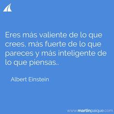 Eres más valiente de lo que crees más fuerte de lo que pareces y más inteligente de lo que piensas..  www.martinpaique.com #coach #empoderamiento
