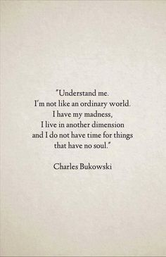 """I live in another dimension and i do not have time for things that have no soul"" -Charles Bukowski"