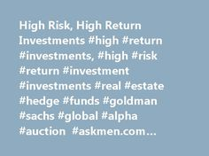 High Risk, High Return Investments #high #return #investments, #high #risk #return #investment #investments #real #estate #hedge #funds #goldman #sachs #global #alpha #auction #askmen.com #corey #weiner # http://invest.remmont.com/high-risk-high-return-investments-high-return-investments-high-risk-return-investment-investments-real-estate-hedge-funds-goldman-sachs-global-alpha-auction-askmen-com-corey-wein-2/  High Risk, High Return Investments In today s flash-in-the-pan investment world…