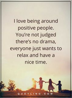 people quotes i love being around positive people. You're not judged there's no drama, everyone just wants to relax and have a nice time. True Quotes, Great Quotes, Quotes To Live By, Motivational Quotes, Funny Quotes, Inspirational Quotes, Sober Quotes, Profound Quotes, Powerful Quotes