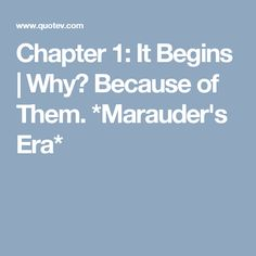 Chapter 1: It Begins | Why? Because of Them. *Marauder's Era*