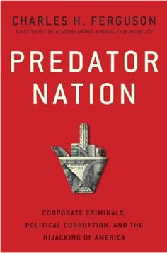 Predator Nation : corporate criminals, Political Corruption, and the Hijacking of America / Charles Ferguson New York : Crown Business, 2014 9780307952561 Political Corruption, Politics, Inside Job, Reading Lists, Predator, Memoirs, Nonfiction, New Books, This Book