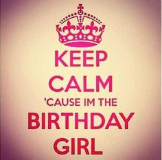 Group of: Keep calm Cause I'm the birthday girl :) | We Heart It