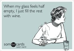 When my glass feels half empty, I just fill the rest with wine.