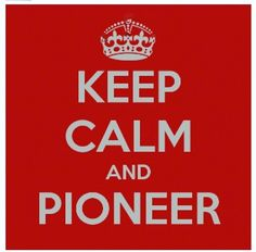 Pioneer (and if you can't pioneer, have the pioneer spirit!)