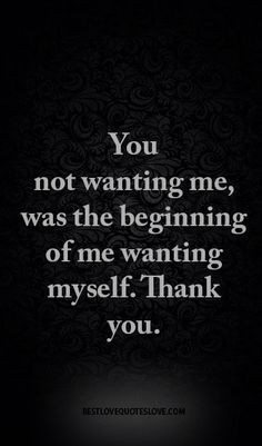 You not wanting me, was the beginning of me wanting myself. Thank you.