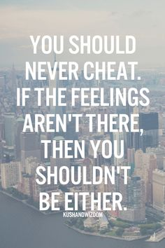 You should never cheat. If the feelings aren't there, then you shouldn't be either.