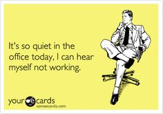 It's so quiet in the office today, I can hear myself not working.