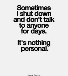 Sometimes I shut down and don't talk to anyone for days it's nothing personal....quotes