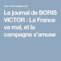 Le journal de BORIS VICTOR : La France va mal, et la campagne s'amuse