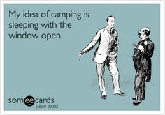 My idea of camping is sleeping with the window open.