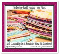 My Doctor Said I Needed More Fiber...So I Stocked Up On A Bunch Of New Fat Quarters!! <3
