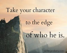 Take your character to the edge of who he is.