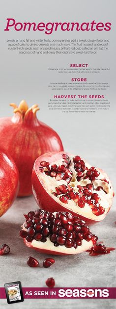 Jewels among fall and winter fruits, pomegranates add a sweet, citrusy flavor and a pop of color to drinks, desserts and much more. This fruit houses hundreds of nutrient-rich seeds, each encased in a juicy, brilliant red pulp called an aril. Eat the seeds out of hand and enjoy the distinctive sweet-tart flavor.