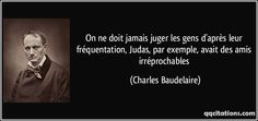 On ne doit jamais juger les gens d'après leur fréquentation, Judas, par exemple, avait des amis irréprochables - Charles Baudelaire Baudelaire Quotes, Black Quotes, Writers And Poets, Esprit, Messages, Jokes, Chistes, Jokes Quotes, Message Passing