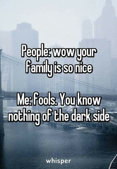 People: Wow. Your family is so nice. Me: Fools. You know nothing of the dark side.
